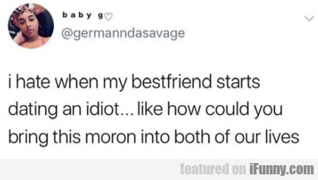 I Hate When My Bestfriend Starts Dating An Idiot..