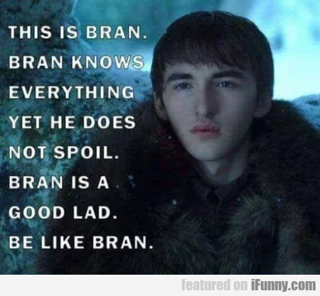 This is Bran. Bran knows everything yet he does...