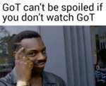 Got Can't Be Spoiled If You Don't Watch Got...
