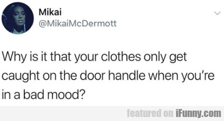 Why is it that your clothes only get caught on...