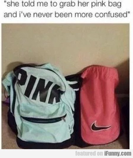 She Told Me To Grab Her Pink Bag And I've Never...