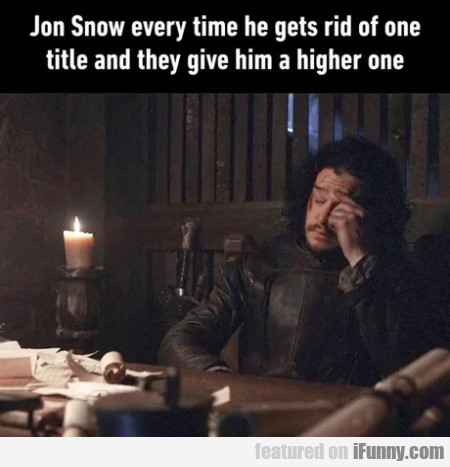 Jon Snow every time he gets rid of one title and..