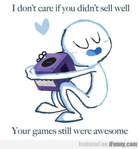 I Don't Care If You Didn't Sell Well...your Games