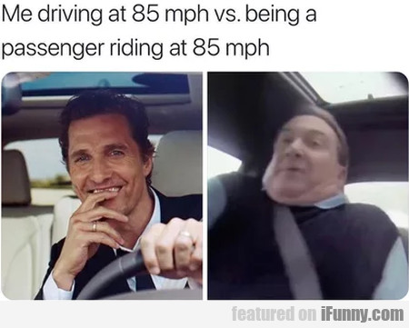 Me Driving At 85 Mph Vs Being A...