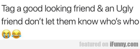 Tag A Good Looking Friend & An Ugly Friend