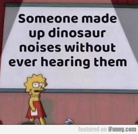 Someone made up dinosaur noises without even...