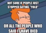 Not Sure If People Stopped Saying Yolo...