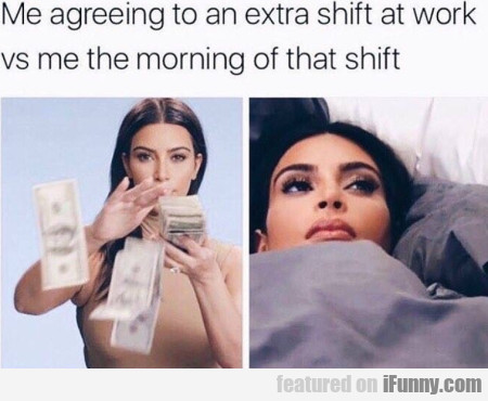 Me Agreeing To An Extra Shift At Work Vs Me In...