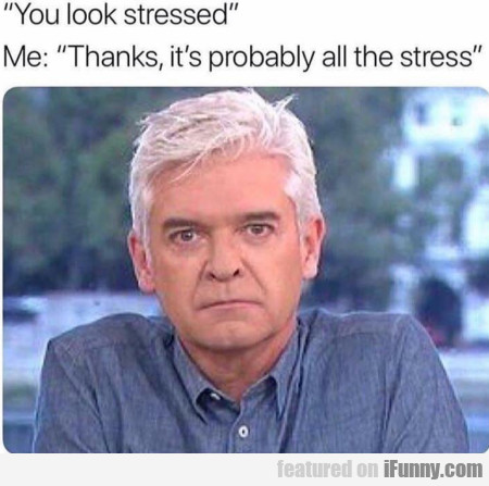 You look stressed - Me - Thanks, it's probably...