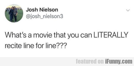 What's a movie that you can LITERALLY recite...