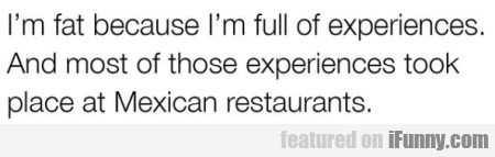 I'm fat because I'm full of experiences...