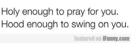 Holy enough to pray for you