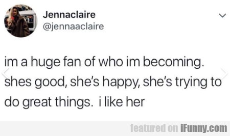 Im A Huge Fan Of Who Im Becoming