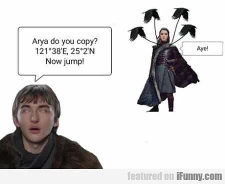 Arya do you copy - Now jump - Aye!
