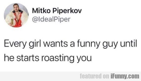Every girls wants a funny guy until he starts...