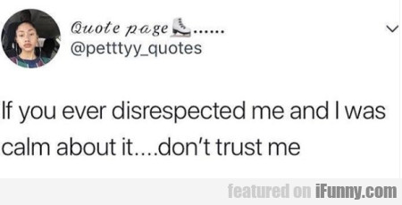 If You Ever Disrespected Me And I Was Calm About..