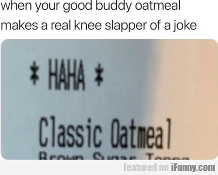 When Your Buddy Oatmeal Makes A Real Knee