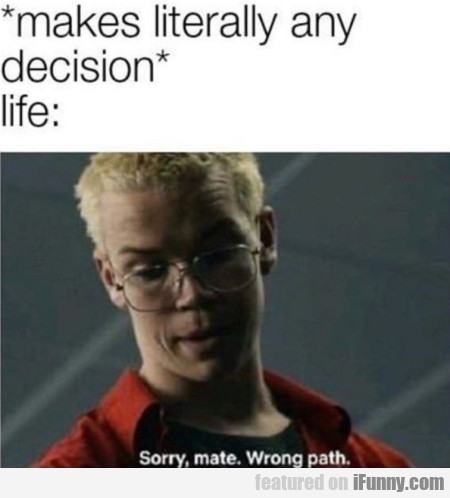Makes literally any decision - Life - Sorry