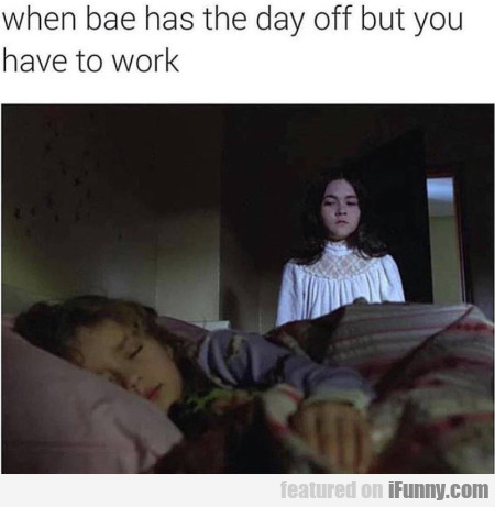 When Bae Has The Day Off But You Have To Work