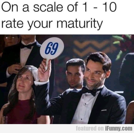 On A Scale Of 1 - 10 Rate Your Maturity
