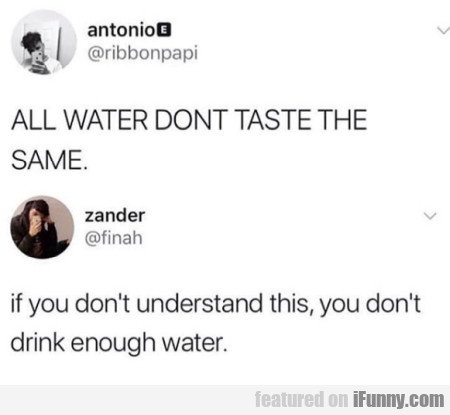ALL WATER DON'T TASTE THE SAME