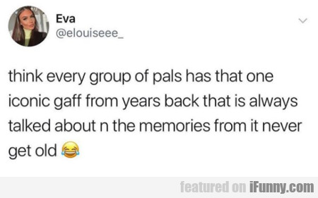 think every group of pals has that one iconic...