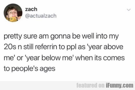 pretty sure am gonna be well into my 20s