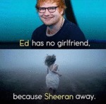 Ed Has No Girlfriend - Because Sheeran Away