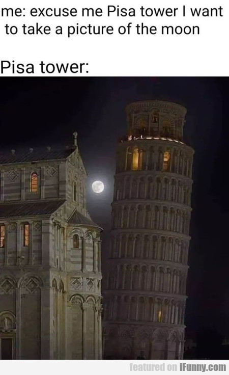 Me - Excuse Me Pisa Tower I Want To Take A...