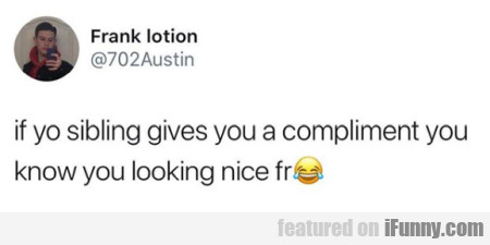 if yo sibling gives you a compliment you know