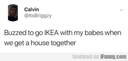 Buzzed to go IKEA with my babes