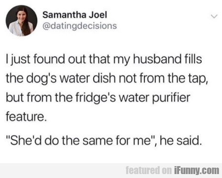 I just found out that my husband fills the dog's..