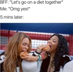 Bff - Let's Go On A Diet Together - Me - Omg Yes
