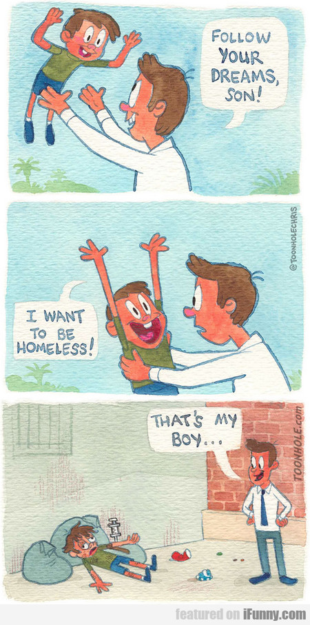 Follow Your Dreams, Son! I Want To Be Homeless!