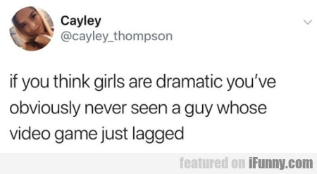 If You Think Girls Are Dramatic You've Obviously..