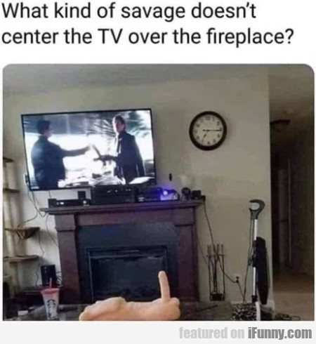 What kind of savage doesn't center the TV
