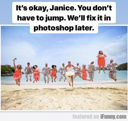It's Okay Janice. You Don't Have To Jump