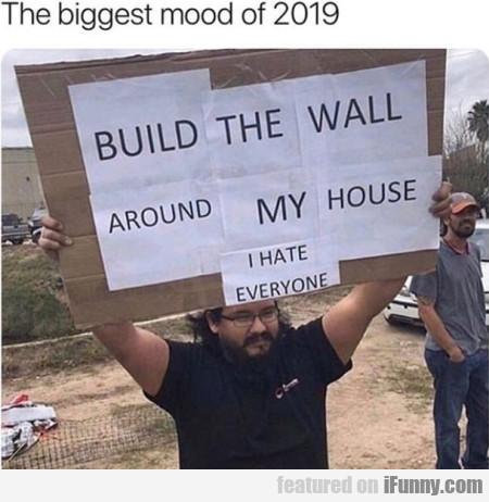 The Biggest Mood Of 2019 - Build The Wall Around
