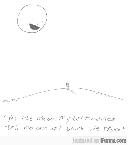 as the moon, my best advice...