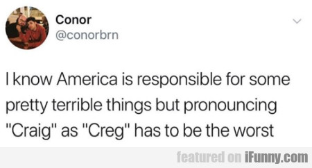 I know America is responsible for some pretty...