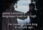 Jamie Lannister's Kingslayer Level Is So High