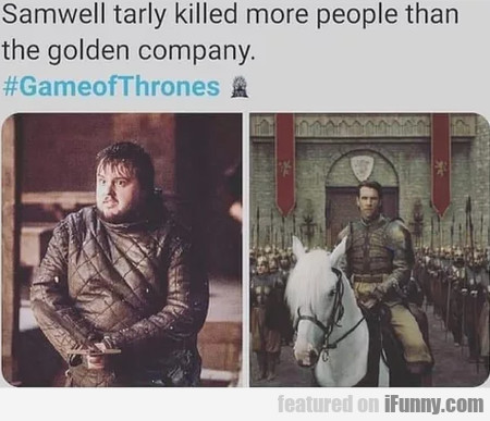 Samwell tarly killed more people than the golden