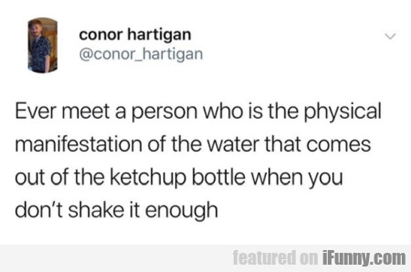 Ever meet a person who is the physical...