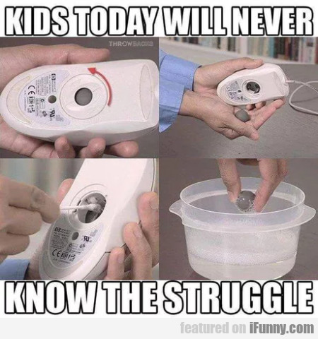 Kids today will never know the struggle