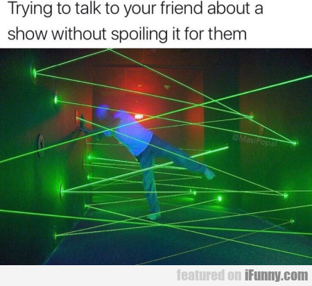 Trying To Talk To Your Friend About A Show Without
