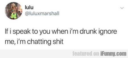 If I Speak To You When I'm Drunk Ignore Me...