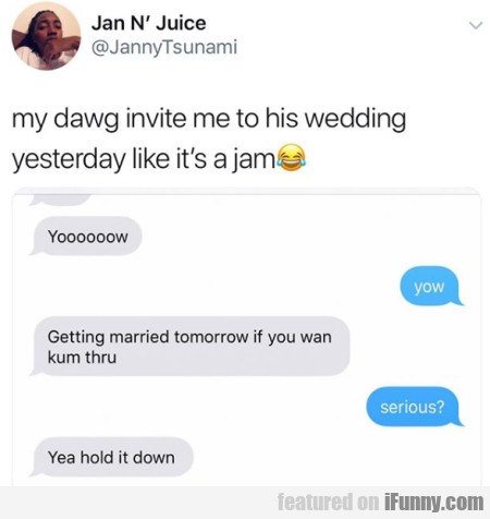 My Dawg Invite Me To His Wedding Yesterday Like It