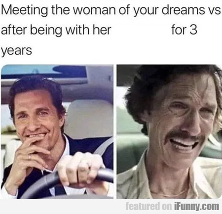 Meeting the woman of your dreams vs after being...