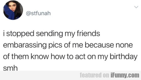 i stopped sending my friends embarassing pics...