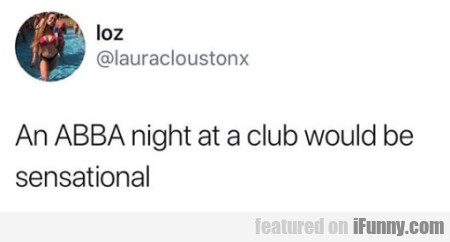 An ABBA night at a club would be sensational...